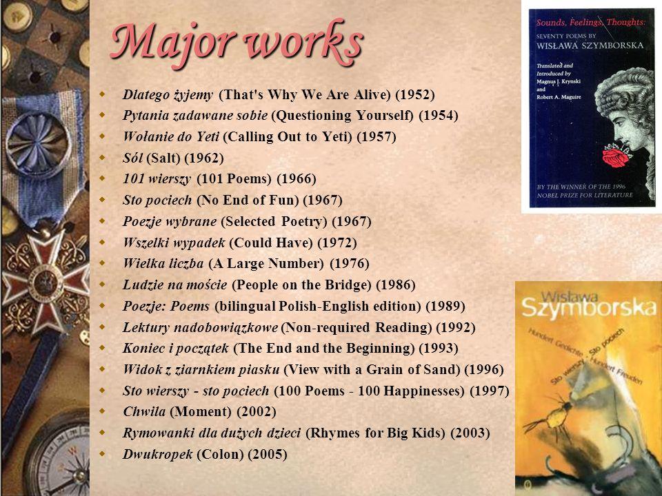 Major works Major works Dlatego żyjemy (That s Why We Are Alive) (1952) Pytania zadawane sobie (Questioning Yourself) (1954) Wołanie do Yeti (Calling Out to Yeti) (1957) Sól (Salt) (1962) 101 wierszy (101 Poems) (1966) Sto pociech (No End of Fun) (1967) Poezje wybrane (Selected Poetry) (1967) Wszelki wypadek (Could Have) (1972) Wielka liczba (A Large Number) (1976) Ludzie na moście (People on the Bridge) (1986) Poezje: Poems (bilingual Polish-English edition) (1989) Lektury nadobowiązkowe (Non-required Reading) (1992) Koniec i początek (The End and the Beginning) (1993) Widok z ziarnkiem piasku (View with a Grain of Sand) (1996) Sto wierszy - sto pociech (100 Poems - 100 Happinesses) (1997) Chwila (Moment) (2002) Rymowanki dla dużych dzieci (Rhymes for Big Kids) (2003) Dwukropek (Colon) (2005)