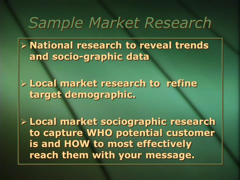 Sample Market Research National research to reveal trends and socio-graphic data Local market research to refine target demographic. Local market soci