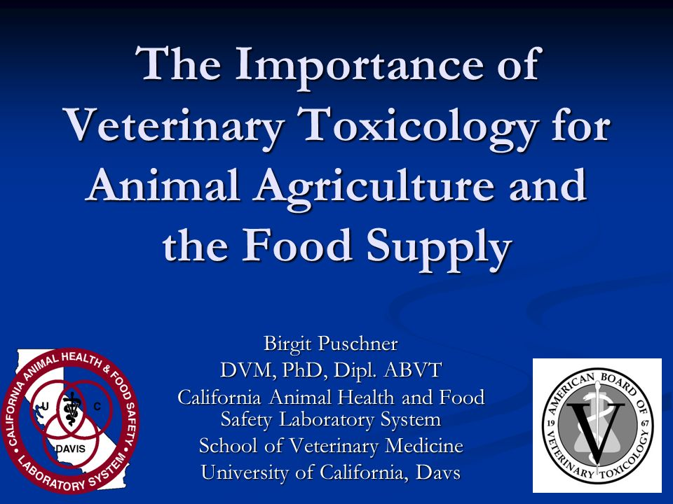 The Importance of Veterinary Toxicology for Animal Agriculture and the Food Supply Birgit Puschner DVM, PhD, Dipl. ABVT California Animal Health and F