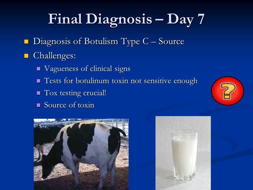 Final Diagnosis – Day 7 Diagnosis of Botulism Type C – Source Challenges: Vagueness of clinical signs Tests for botulinum toxin not sensitive enough T