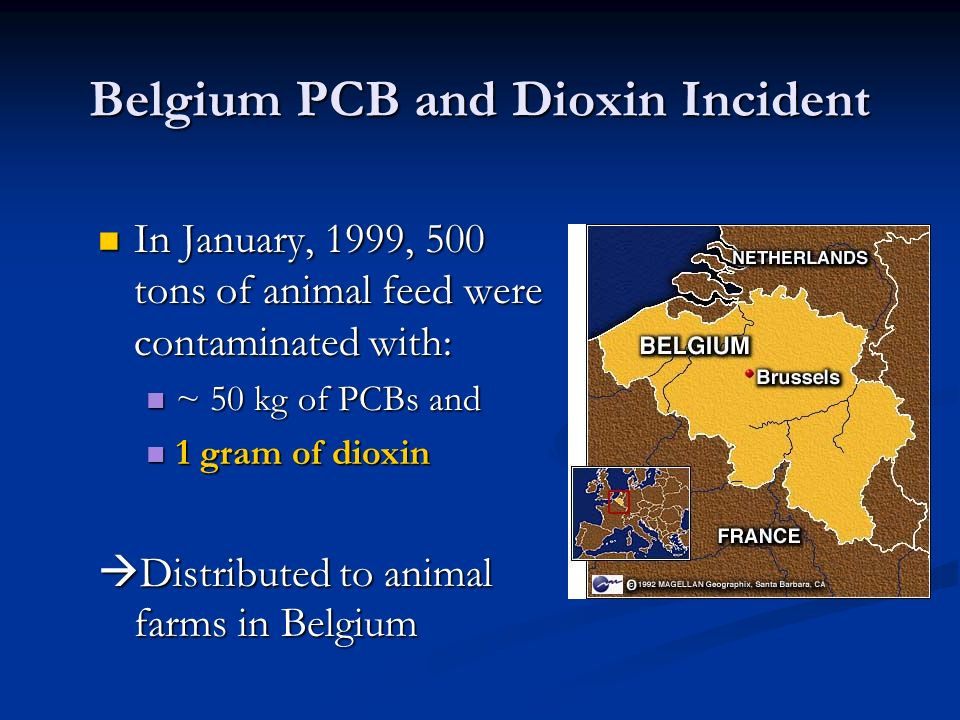 Belgium PCB and Dioxin Incident In January, 1999, 500 tons of animal feed were contaminated with: In January, 1999, 500 tons of animal feed were conta