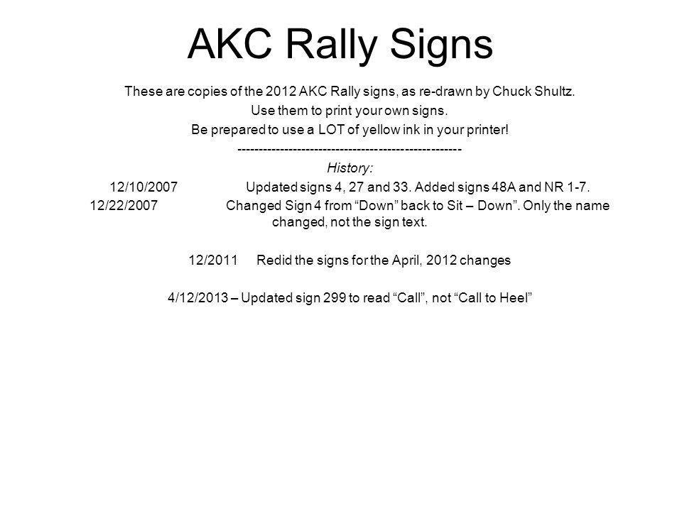 AKC Rally Signs These are copies of the 2012 AKC Rally signs, as re-drawn by Chuck Shultz. Use them to print your own signs. Be prepared to use a LOT