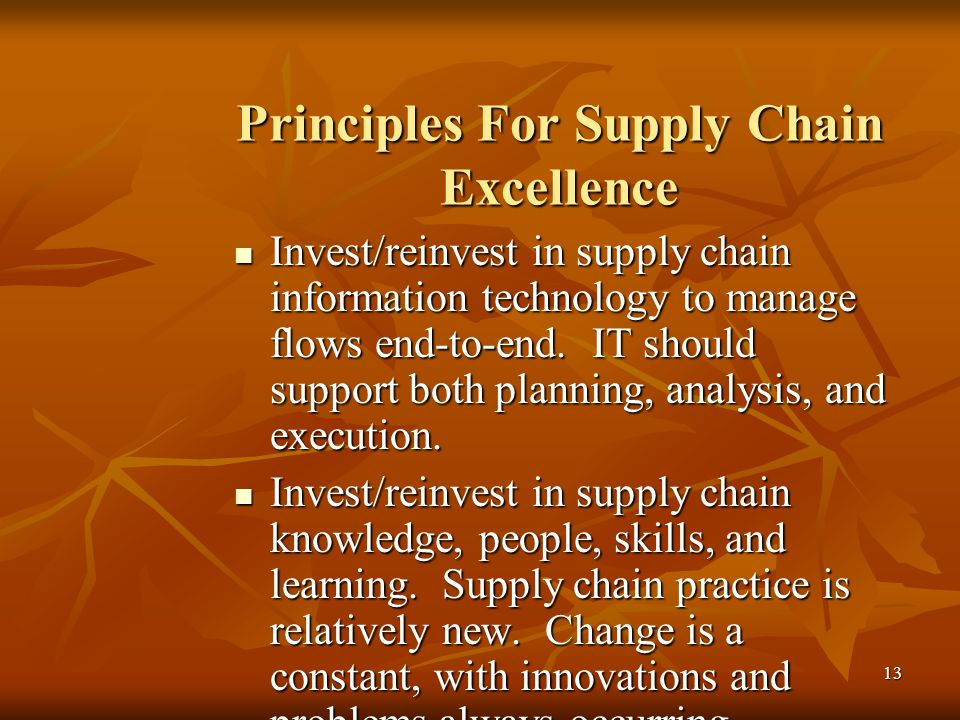 13 Principles For Supply Chain Excellence Invest/reinvest in supply chain information technology to manage flows end-to-end. IT should support both pl
