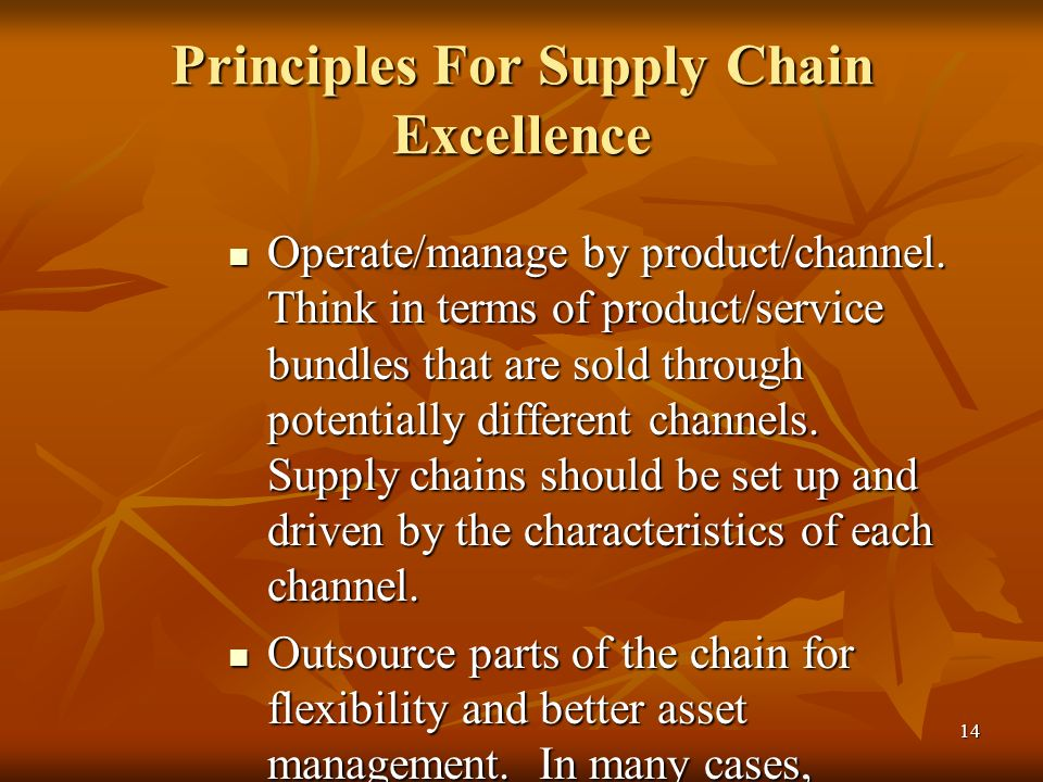 14 Principles For Supply Chain Excellence Operate/manage by product/channel. Think in terms of product/service bundles that are sold through potential