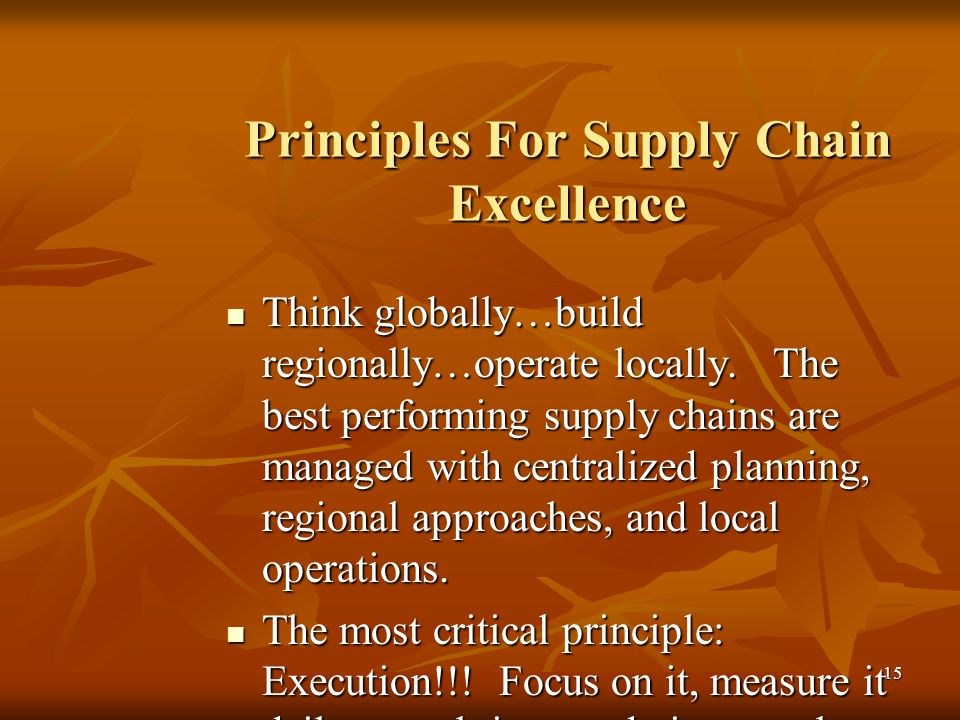 15 Principles For Supply Chain Excellence Think globally…build regionally…operate locally. The best performing supply chains are managed with centrali