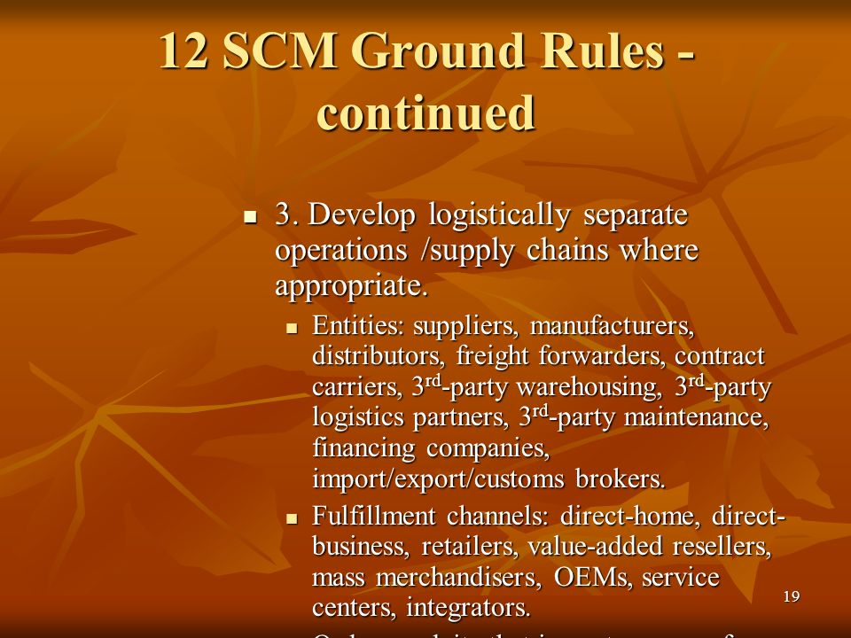 19 12 SCM Ground Rules - continued 3. Develop logistically separate operations /supply chains where appropriate. 3. Develop logistically separate oper