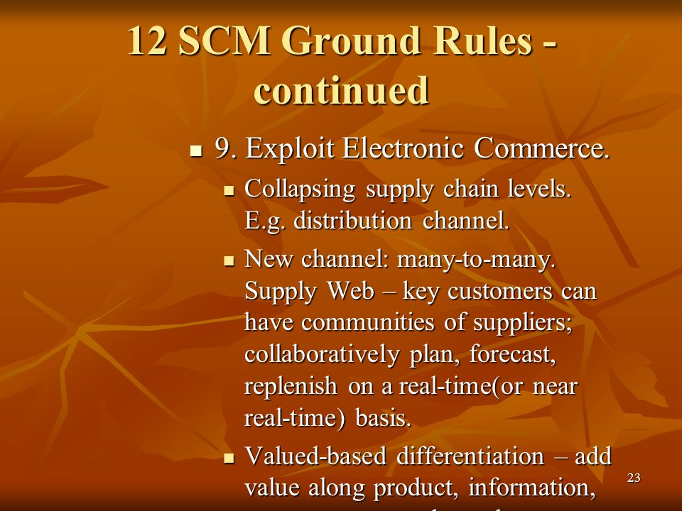23 12 SCM Ground Rules - continued 9. Exploit Electronic Commerce. 9. Exploit Electronic Commerce. Collapsing supply chain levels. E.g. distribution c