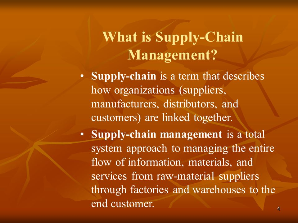 4 What is Supply-Chain Management? Supply-chain is a term that describes how organizations (suppliers, manufacturers, distributors, and customers) are