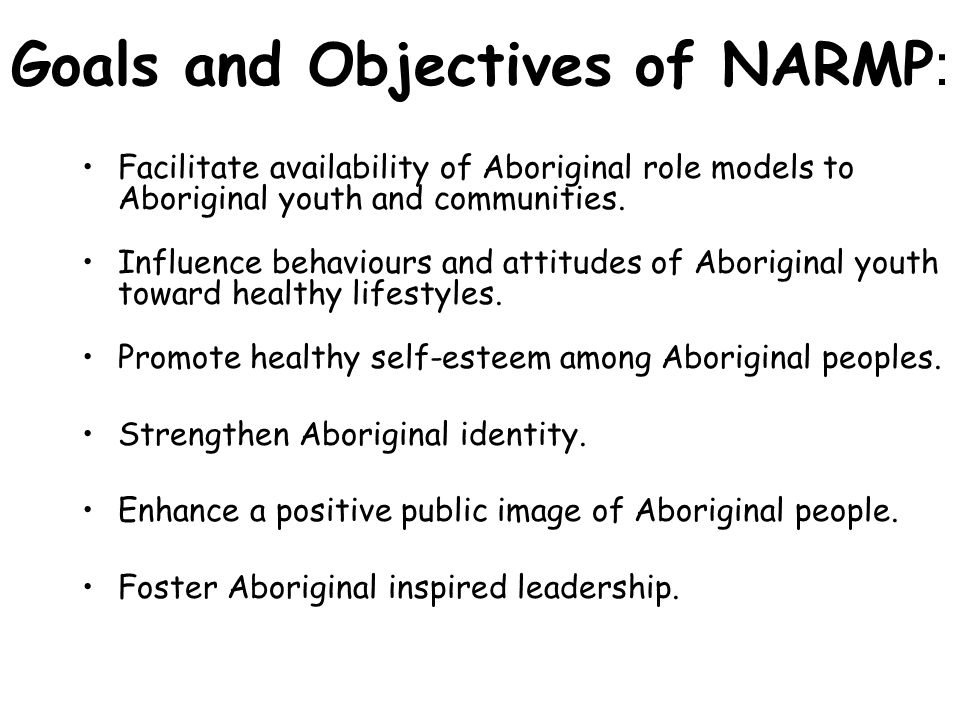 Goals and Objectives of NARMP : Facilitate availability of Aboriginal role models to Aboriginal youth and communities. Influence behaviours and attitu