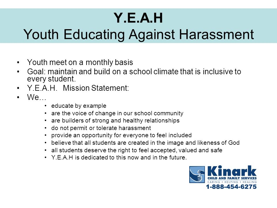 Y.E.A.H Youth Educating Against Harassment Youth meet on a monthly basis Goal: maintain and build on a school climate that is inclusive to every stude