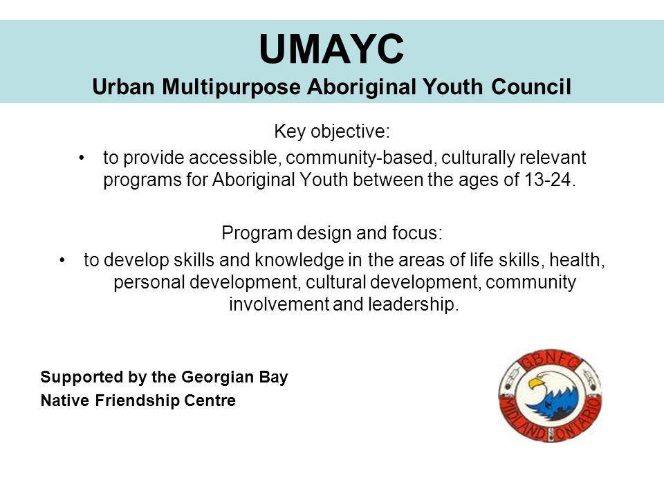 UMAYC Urban Multipurpose Aboriginal Youth Council Key objective: to provide accessible, community-based, culturally relevant programs for Aboriginal Y