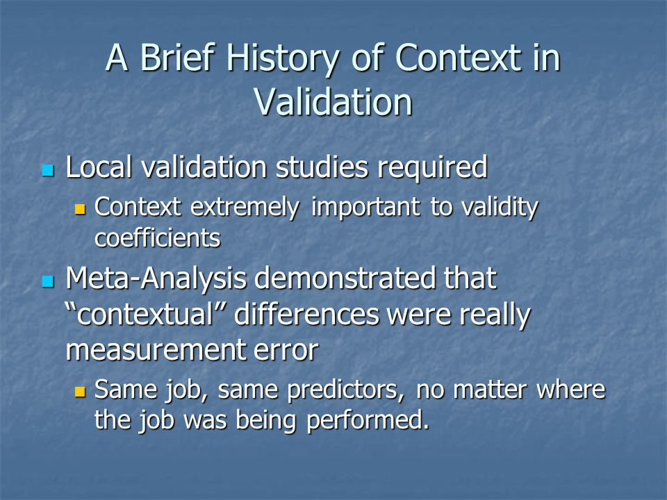 A Brief History of Context in Validation Local validation studies required Local validation studies required Context extremely important to validity coefficients Context extremely important to validity coefficients Meta-Analysis demonstrated that contextual differences were really measurement error Meta-Analysis demonstrated that contextual differences were really measurement error Same job, same predictors, no matter where the job was being performed.