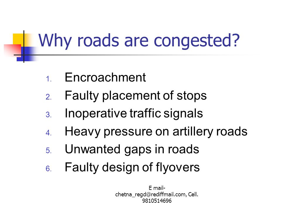 E mail- chetna_regd@rediffmail.com, Cell. 9810514696 Why roads are congested? 1. Encroachment 2. Faulty placement of stops 3. Inoperative traffic sign