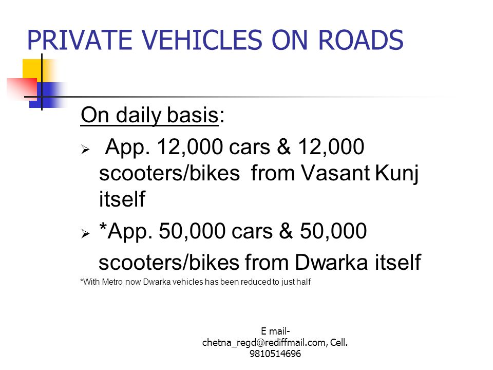 E mail- chetna_regd@rediffmail.com, Cell. 9810514696 PRIVATE VEHICLES ON ROADS On daily basis: App. 12,000 cars & 12,000 scooters/bikes from Vasant Ku