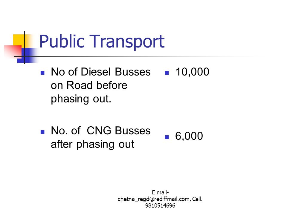 E mail- chetna_regd@rediffmail.com, Cell. 9810514696 Public Transport No of Diesel Busses on Road before phasing out. No. of CNG Busses after phasing