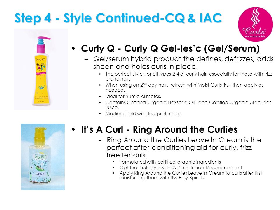 Step 4 - Style Continued-CQ & IAC Curly Q - Curly Q Gel-lesc (Gel/Serum) –Gel/serum hybrid product the defines, defrizzes, adds sheen and holds curls