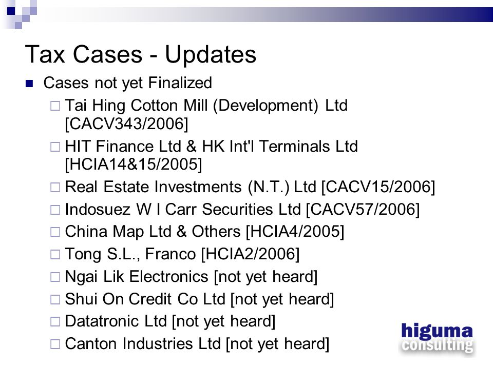 Tax Cases - Updates Cases not yet Finalized Tai Hing Cotton Mill (Development) Ltd [CACV343/2006] HIT Finance Ltd & HK Int'l Terminals Ltd [HCIA14&15/