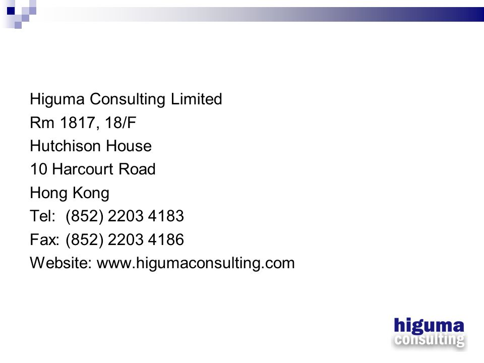 Higuma Consulting Limited Rm 1817, 18/F Hutchison House 10 Harcourt Road Hong Kong Tel: (852) 2203 4183 Fax: (852) 2203 4186 Website: www.higumaconsul