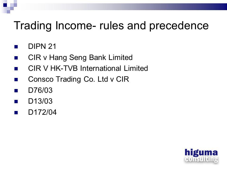Trading Income- rules and precedence DIPN 21 CIR v Hang Seng Bank Limited CIR V HK-TVB International Limited Consco Trading Co. Ltd v CIR D76/03 D13/0