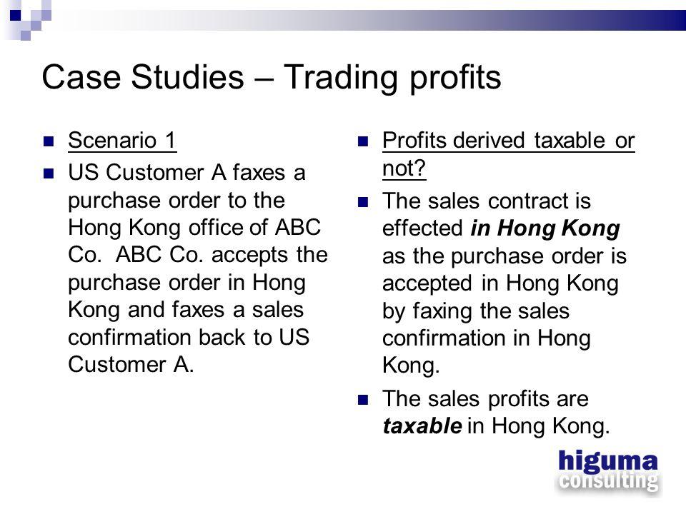Case Studies – Trading profits Scenario 1 US Customer A faxes a purchase order to the Hong Kong office of ABC Co. ABC Co. accepts the purchase order i