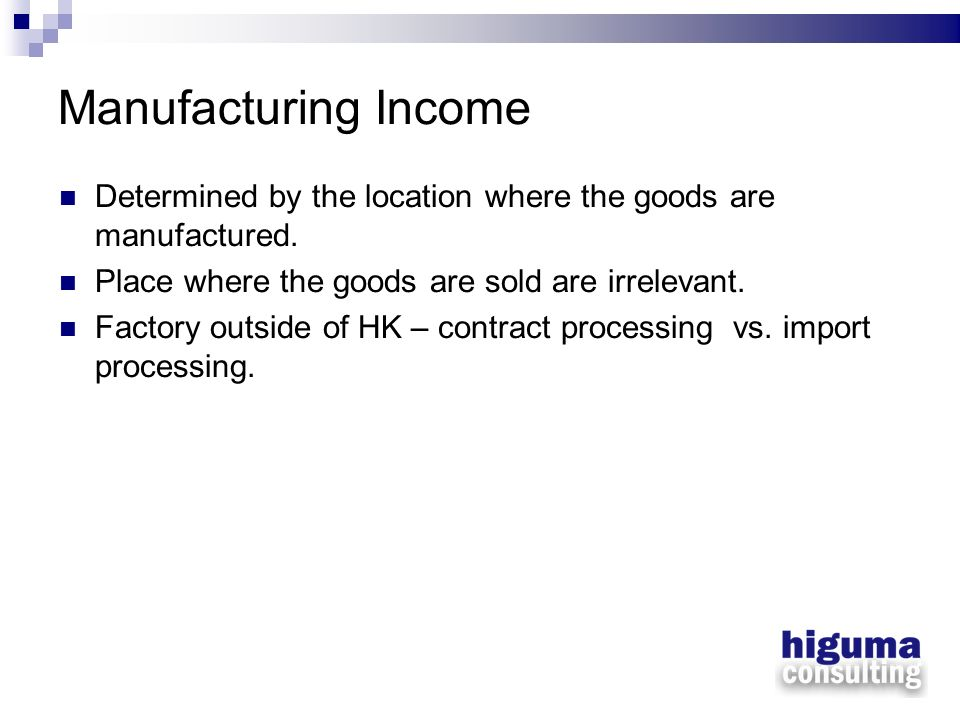 Manufacturing Income Determined by the location where the goods are manufactured. Place where the goods are sold are irrelevant. Factory outside of HK