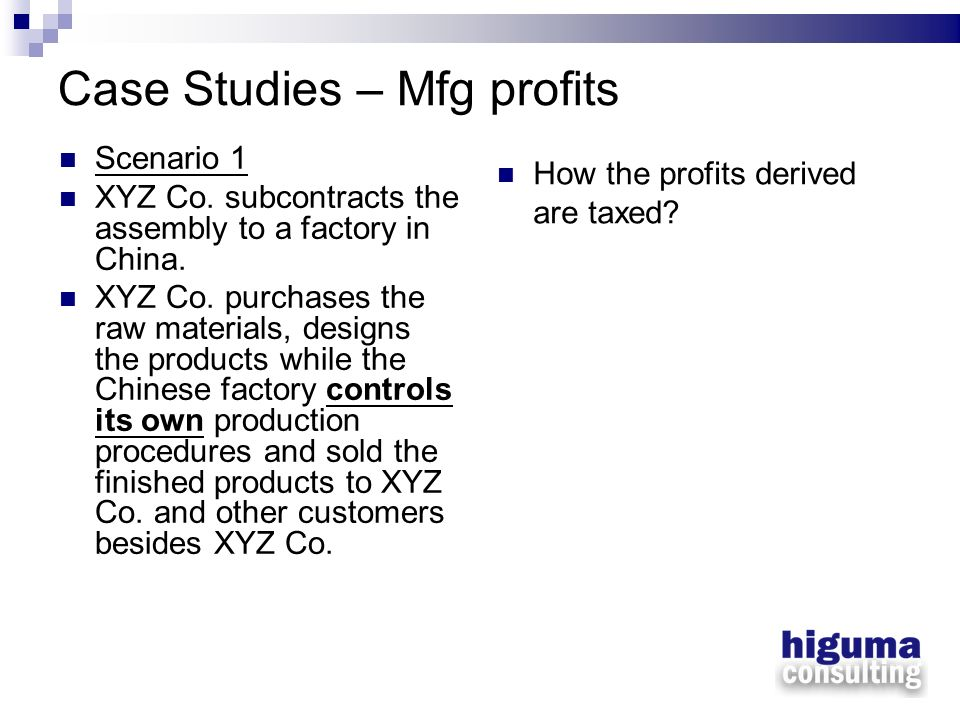 Case Studies – Mfg profits Scenario 1 XYZ Co. subcontracts the assembly to a factory in China. XYZ Co. purchases the raw materials, designs the produc