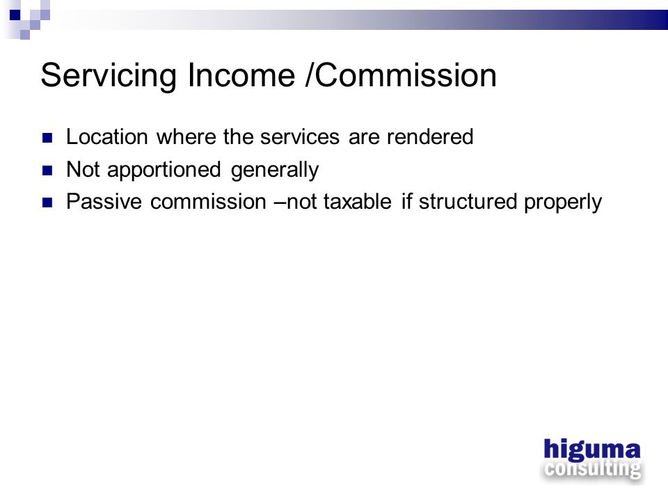 Servicing Income /Commission Location where the services are rendered Not apportioned generally Passive commission –not taxable if structured properly