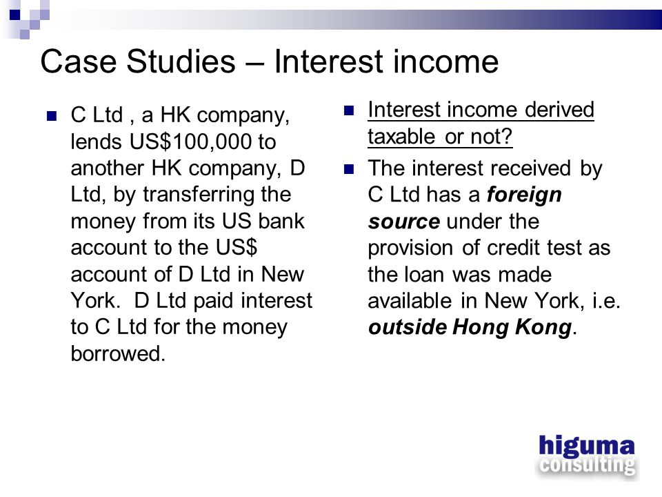 Case Studies – Interest income C Ltd, a HK company, lends US$100,000 to another HK company, D Ltd, by transferring the money from its US bank account