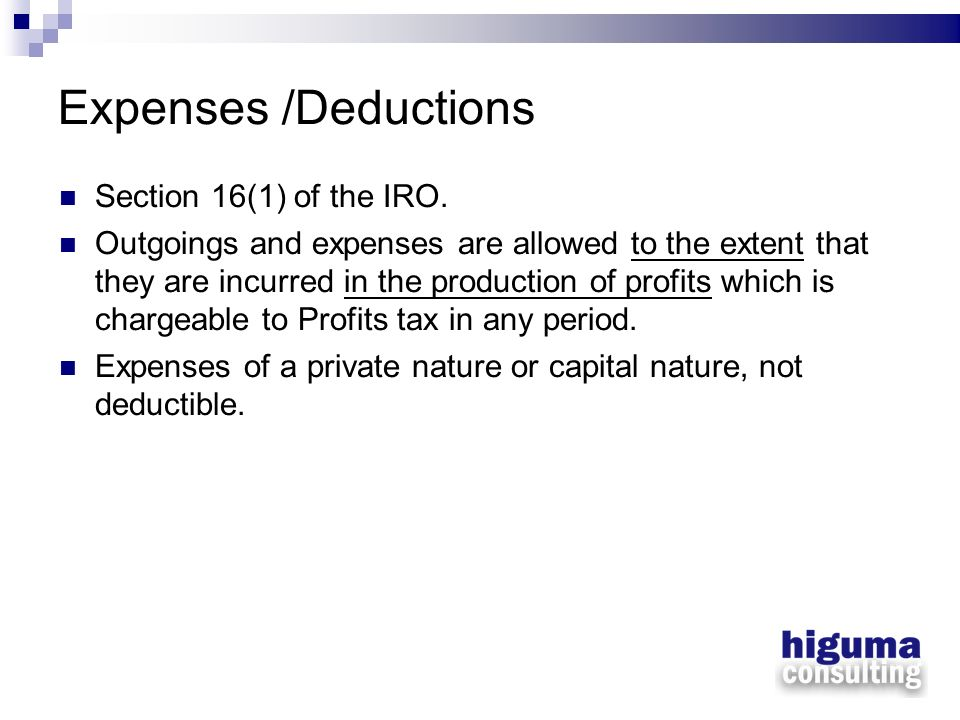 Expenses /Deductions Section 16(1) of the IRO. Outgoings and expenses are allowed to the extent that they are incurred in the production of profits wh