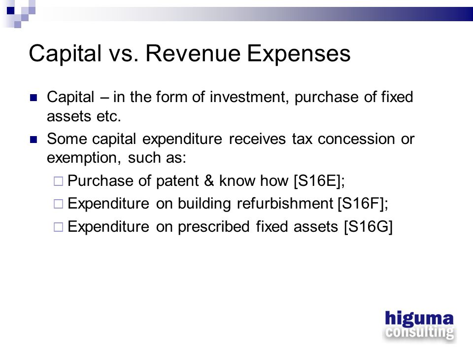 Capital vs. Revenue Expenses Capital – in the form of investment, purchase of fixed assets etc. Some capital expenditure receives tax concession or ex