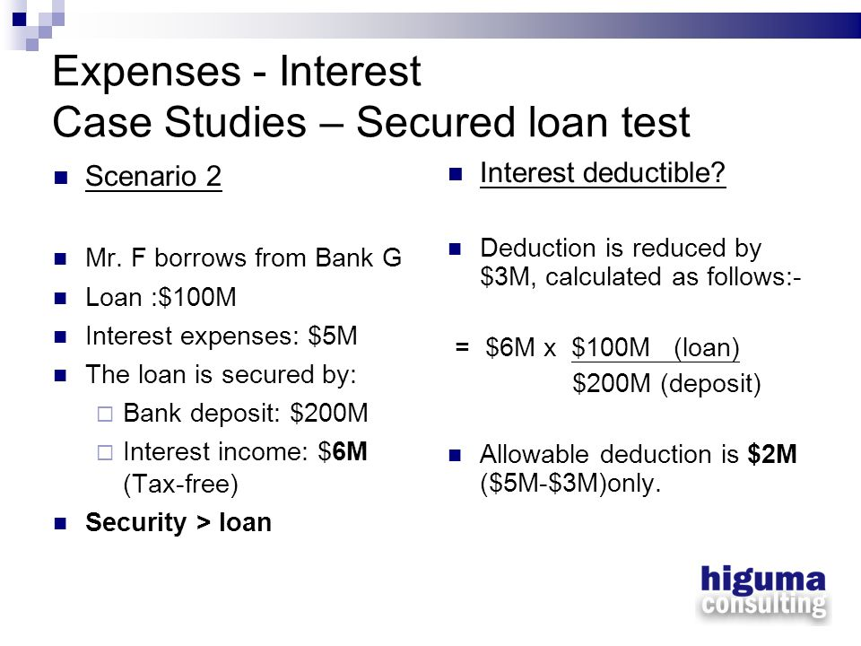 Expenses - Interest Case Studies – Secured loan test Scenario 2 Mr. F borrows from Bank G Loan :$100M Interest expenses: $5M The loan is secured by: B