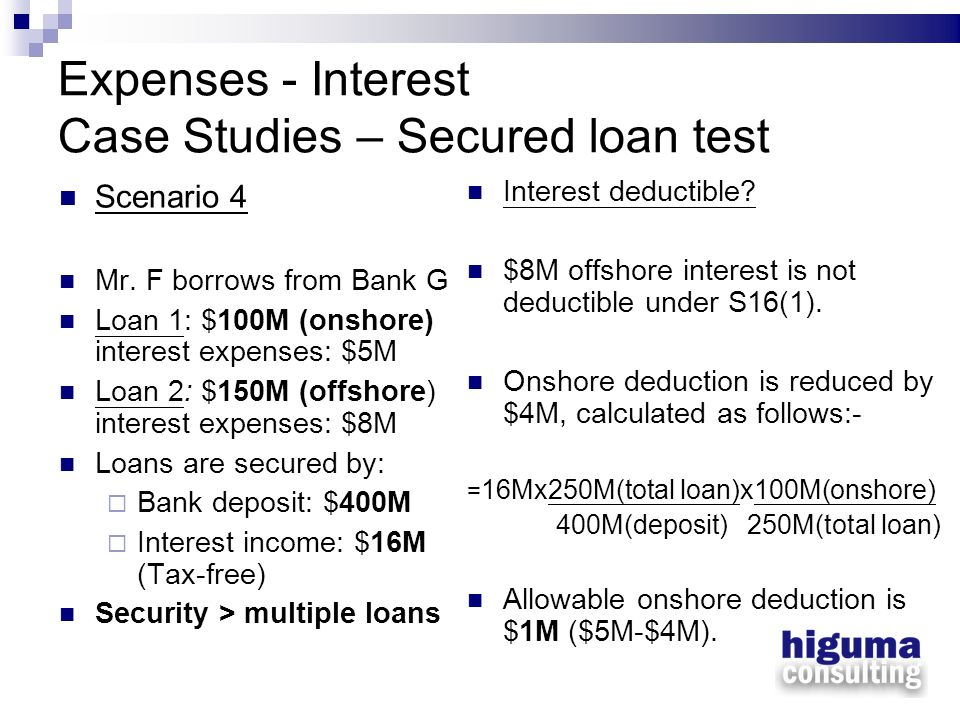Expenses - Interest Case Studies – Secured loan test Scenario 4 Mr. F borrows from Bank G Loan 1: $100M (onshore) interest expenses: $5M Loan 2: $150M