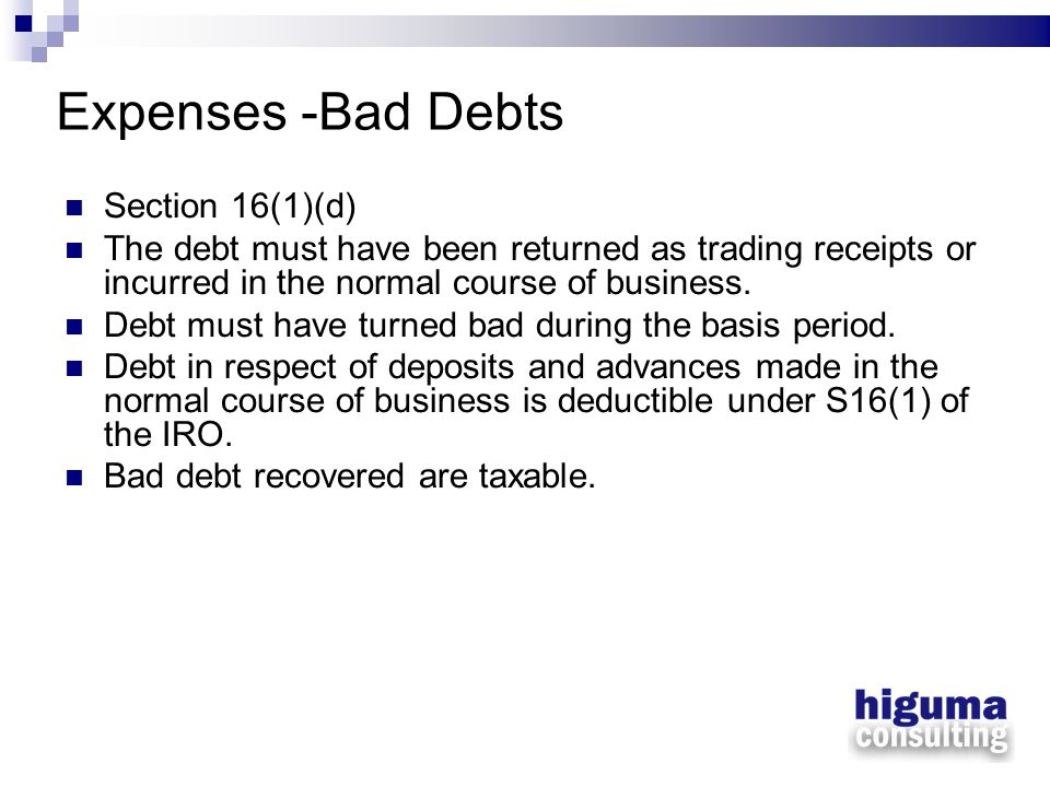 Expenses -Bad Debts Section 16(1)(d) The debt must have been returned as trading receipts or incurred in the normal course of business. Debt must have