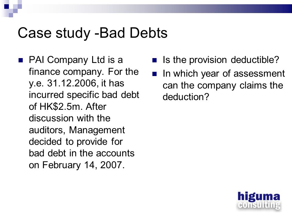 Case study -Bad Debts PAI Company Ltd is a finance company. For the y.e. 31.12.2006, it has incurred specific bad debt of HK$2.5m. After discussion wi