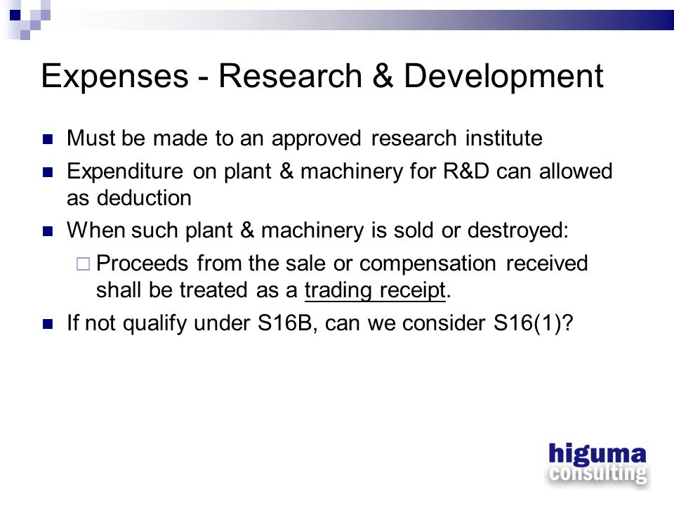 Expenses - Research & Development Must be made to an approved research institute Expenditure on plant & machinery for R&D can allowed as deduction Whe