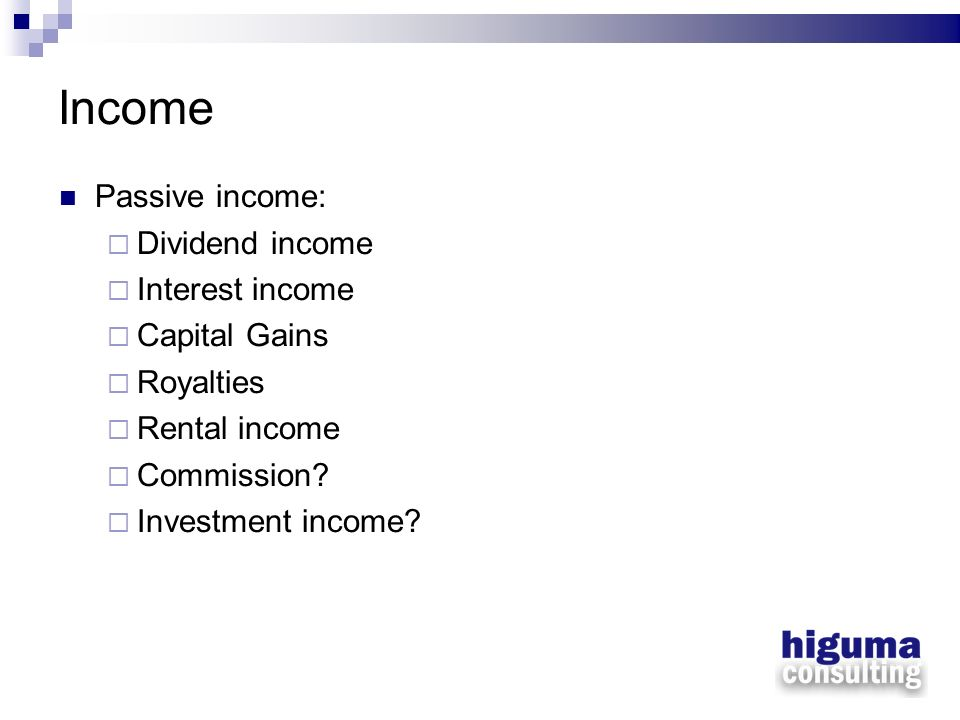 Income Passive income: Dividend income Interest income Capital Gains Royalties Rental income Commission? Investment income?