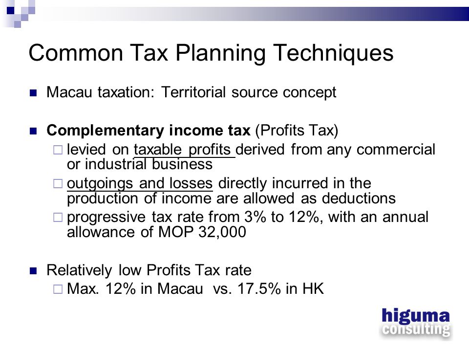 Common Tax Planning Techniques Macau taxation: Territorial source concept Complementary income tax (Profits Tax) levied on taxable profits derived fro