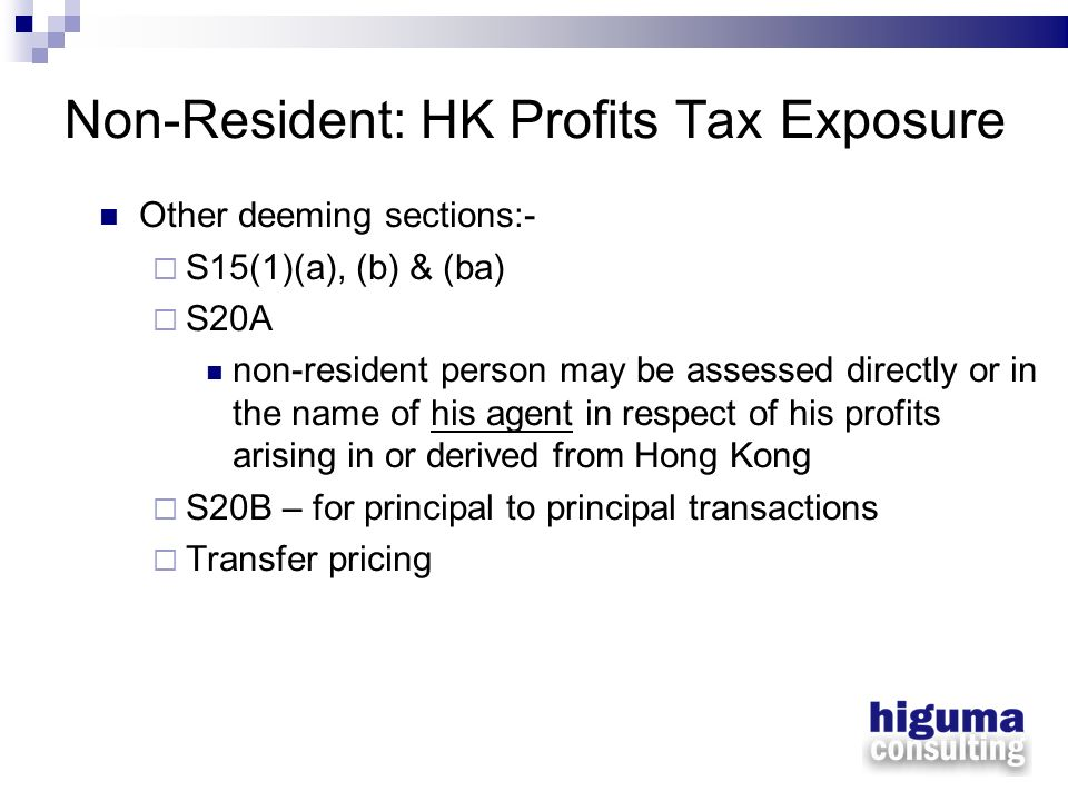 Non-Resident: HK Profits Tax Exposure Other deeming sections:- S15(1)(a), (b) & (ba) S20A non-resident person may be assessed directly or in the name