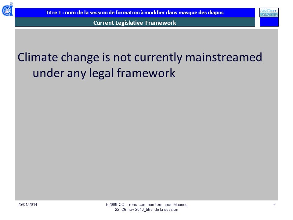 Titre 1 : nom de la session de formation à modifier dans masque des diapos Current Legislative Framework Climate change is not currently mainstreamed under any legal framework 25/01/2014E2008 COI Tronc commun formation Maurice nov 2010_titre de la session 6