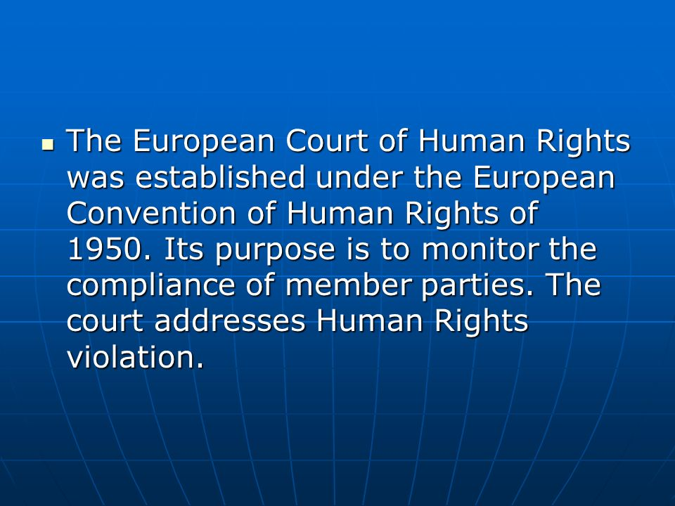 The European Court of Human Rights was established under the European Convention of Human Rights of 1950. Its purpose is to monitor the compliance of