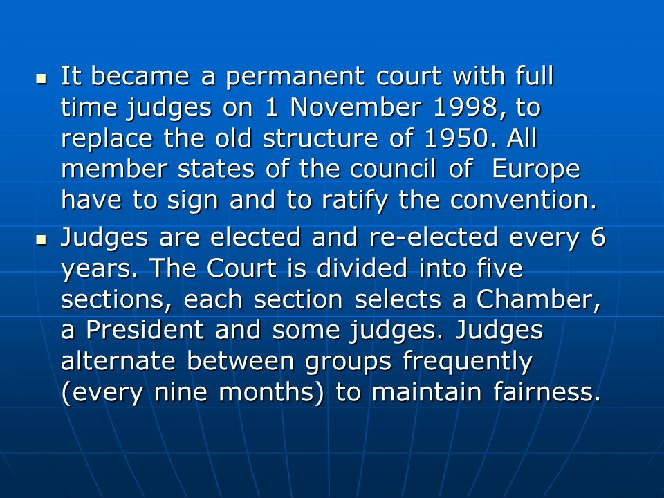 It became a permanent court with full time judges on 1 November 1998, to replace the old structure of 1950. All member states of the council of Europe