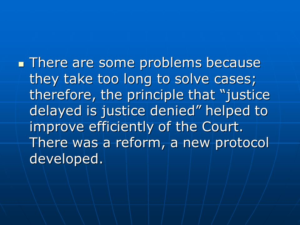 There are some problems because they take too long to solve cases; therefore, the principle that justice delayed is justice denied helped to improve e