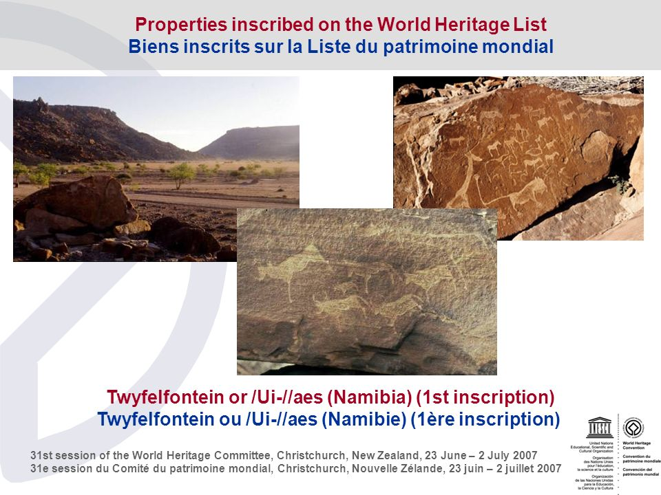 31st session of the World Heritage Committee, Christchurch, New Zealand, 23 June – 2 July e session du Comité du patrimoine mondial, Christchurch, Nouvelle Zélande, 23 juin – 2 juillet 2007 Twyfelfontein or /Ui-//aes (Namibia) (1st inscription) Twyfelfontein ou /Ui-//aes (Namibie) (1ère inscription) Properties inscribed on the World Heritage List Biens inscrits sur la Liste du patrimoine mondial