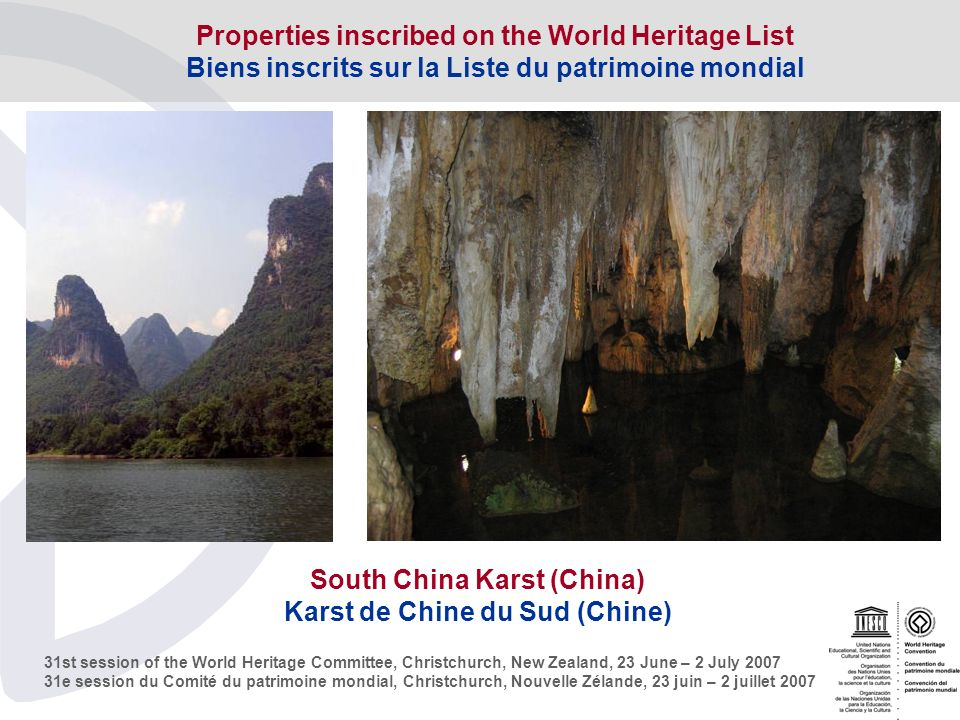 31st session of the World Heritage Committee, Christchurch, New Zealand, 23 June – 2 July e session du Comité du patrimoine mondial, Christchurch, Nouvelle Zélande, 23 juin – 2 juillet 2007 South China Karst (China) Karst de Chine du Sud (Chine) Properties inscribed on the World Heritage List Biens inscrits sur la Liste du patrimoine mondial