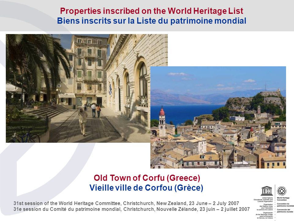 31st session of the World Heritage Committee, Christchurch, New Zealand, 23 June – 2 July e session du Comité du patrimoine mondial, Christchurch, Nouvelle Zélande, 23 juin – 2 juillet 2007 Old Town of Corfu (Greece) Vieille ville de Corfou (Grèce) Properties inscribed on the World Heritage List Biens inscrits sur la Liste du patrimoine mondial