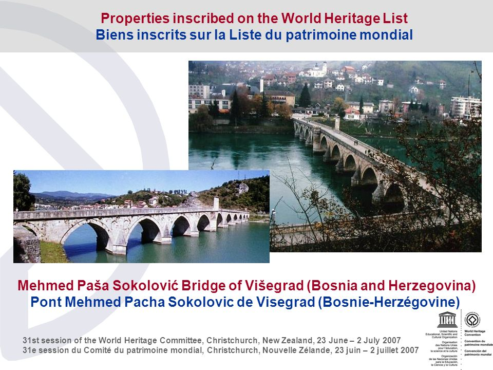31st session of the World Heritage Committee, Christchurch, New Zealand, 23 June – 2 July e session du Comité du patrimoine mondial, Christchurch, Nouvelle Zélande, 23 juin – 2 juillet 2007 Mehmed Paša Sokolović Bridge of Višegrad (Bosnia and Herzegovina) Pont Mehmed Pacha Sokolovic de Visegrad (Bosnie-Herzégovine) Properties inscribed on the World Heritage List Biens inscrits sur la Liste du patrimoine mondial