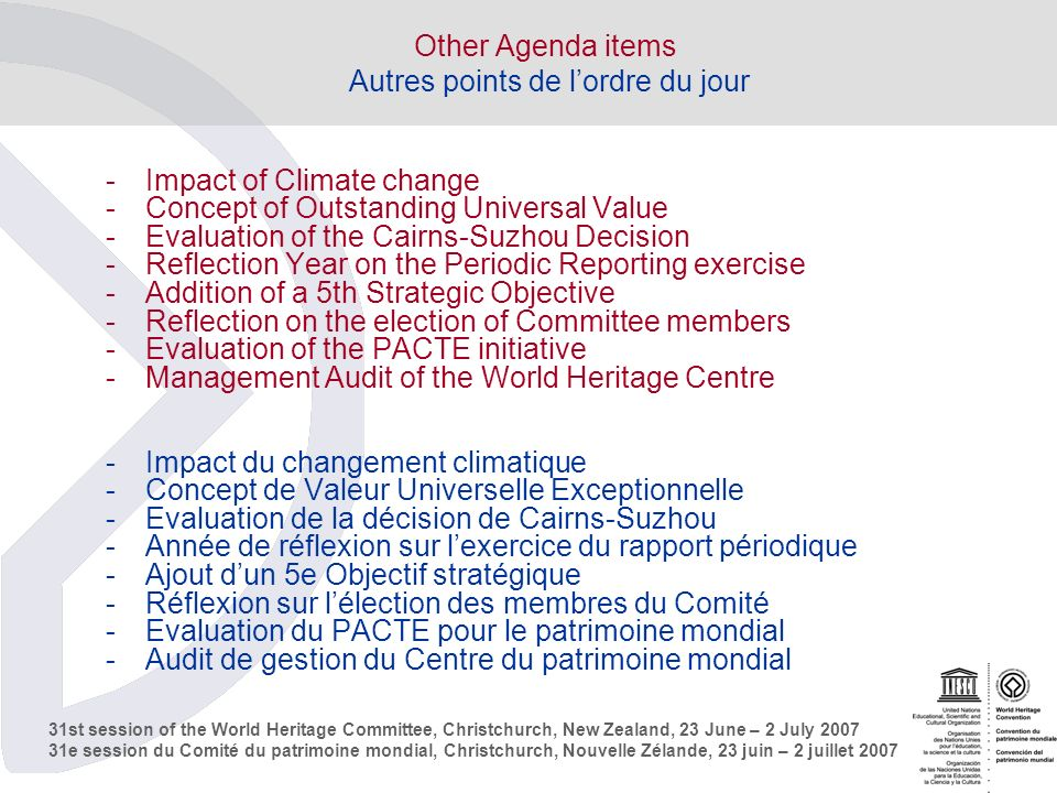 31st session of the World Heritage Committee, Christchurch, New Zealand, 23 June – 2 July e session du Comité du patrimoine mondial, Christchurch, Nouvelle Zélande, 23 juin – 2 juillet 2007 Other Agenda items Autres points de lordre du jour -Impact of Climate change -Concept of Outstanding Universal Value -Evaluation of the Cairns-Suzhou Decision -Reflection Year on the Periodic Reporting exercise -Addition of a 5th Strategic Objective -Reflection on the election of Committee members -Evaluation of the PACTE initiative -Management Audit of the World Heritage Centre -Impact du changement climatique -Concept de Valeur Universelle Exceptionnelle -Evaluation de la décision de Cairns-Suzhou -Année de réflexion sur lexercice du rapport périodique -Ajout dun 5e Objectif stratégique -Réflexion sur lélection des membres du Comité -Evaluation du PACTE pour le patrimoine mondial -Audit de gestion du Centre du patrimoine mondial