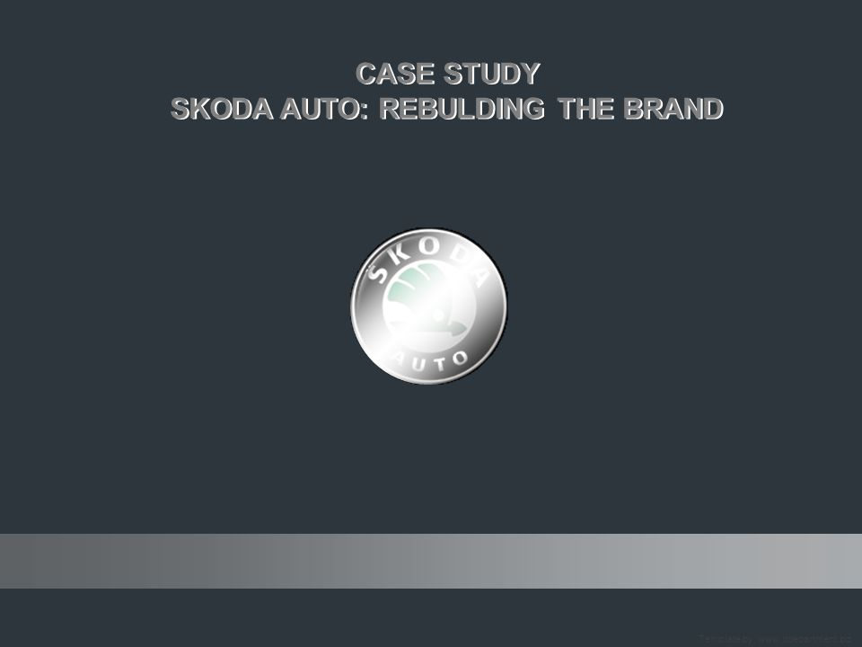 CASE STUDY SKODA AUTO: REBULDING THE BRAND CASE STUDY SKODA AUTO: REBULDING THE BRAND 1905 - 2005 ONE HUNDRED YEARS ON FOUR WHEELS Template by: www.itdepartment.biz