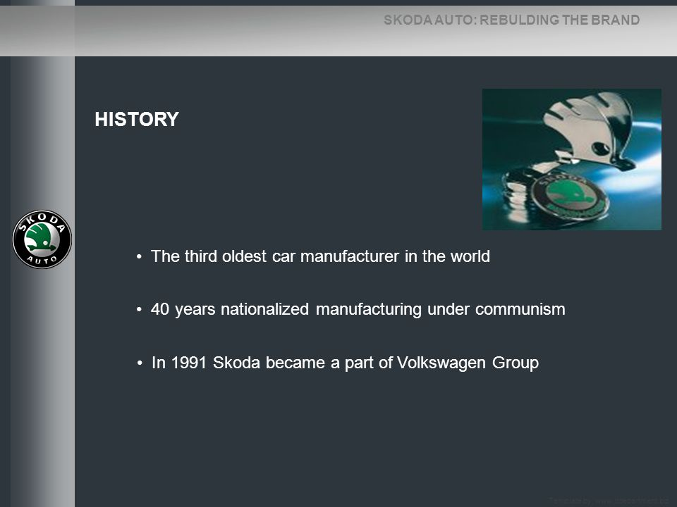 SKODA AUTO: REBULDING THE BRAND HISTORY The third oldest car manufacturer in the world 40 years nationalized manufacturing under communism In 1991 Sko