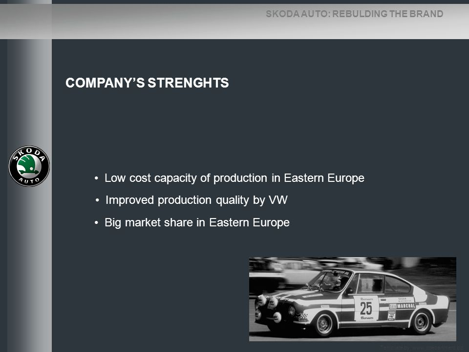SKODA AUTO: REBULDING THE BRAND COMPANYS STRENGHTS Low cost capacity of production in Eastern Europe Improved production quality by VW Big market shar